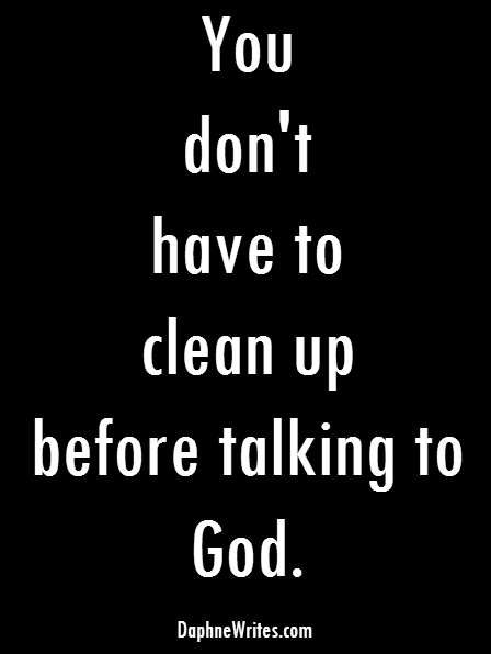 You don't have to clean up before talking to God.